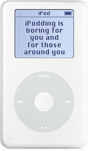 Warning: iPodding is boring for you and those around you
