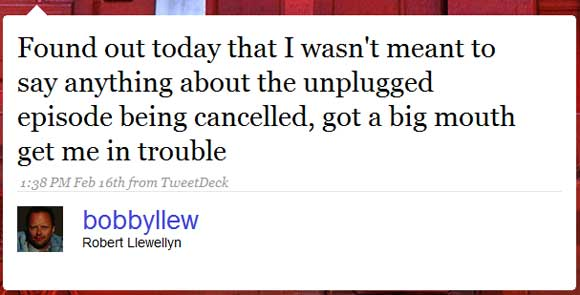 Further Robert Llewellyn message: Found out today that I wasn't meant to say anything about the unplugged episode being cancelled, got a big mouth get me in trouble