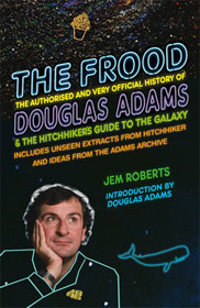 The Frood, The Authorised and Very Official History Of Douglas Adams and The Hitchhiker's Guide To The Galaxy