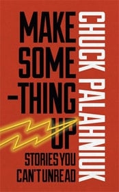 Chuck Palahniuk, Make Something Up: Stories You Can't Unread book cover